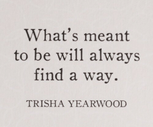 trisha: What's meant  to be will always  find a way.  TRISHA YEARWOOD