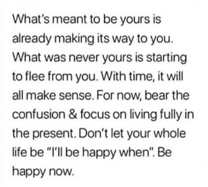 """Happy Now: What's meant to be yours is  already making its way to you.  What was never yours is starting  to flee from you. With time, it will  all make sense. For now, bear the  confusion & focus on living fully in  the present. Don't let your whole  life be """"I'll be happy when"""". Be  happy now."""