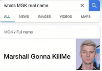 Real Name: whats MGK real name  ALL NEWSIMAGES VIDEOS MAPS  MGK / Full name  Marshall Gonna KillMe