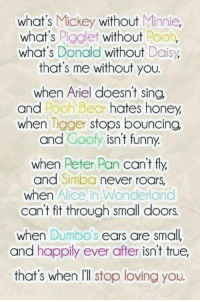 This.💗😋: what's Mickey without  Minnie,  what's  Pigglet without  Pooh,  what's  Donald  without  Daisy,  that's me without you.  when Ariel doesn't sing.  Pooh Bear hates honey,  and  when  Tigger stops bouncing  and Goofy isn't funny.  when Peter Pan  can't fly,  and Simba  never roars  when Alice in Wonderland  can't fit through small doors.  when Dumbo's  ears are small  and happily ever after isn't true,  that's when l'll stop loving you. This.💗😋