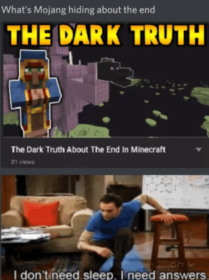 Minecraft, Dank Memes, and Conspiracy: What's Mojang hiding about the end  THE DARK TRUTH  The Dark Truth About The End In Minecraft  21 views  Ch  I don't ineed sleep. I need answers. Just a Minecraft conspiracy theory