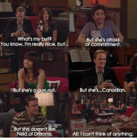 {3x4} Hello😊 -- Scene requested by @secret_agent_28 @11s_mess @ali.tehrani.n himym howimetyourmother sitcom robinscherbatsky tedmosby barneystinson lilyaldrin marshalleriksen: What's my but?  You know, I'm really nice, but..  But she's afraid  of commitment.  howimetyourmotherthefanpage  But she's a gun nut.  But she's...Canadian  But she doesn't like  Field of Dreams,  All: I can't think of anything. {3x4} Hello😊 -- Scene requested by @secret_agent_28 @11s_mess @ali.tehrani.n himym howimetyourmother sitcom robinscherbatsky tedmosby barneystinson lilyaldrin marshalleriksen