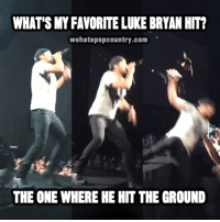 luke bryan: WHAT'S MY FAVORITE LUKE BRYAN HIT?  wehatepopcountry.com  THE ONE WHERE HE HIT THE GROUND