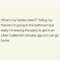 Friends, Memes, and Party: What's my hidden talent? Telling my  friends I'm going to the bathroom but  really I'm leaving the party to get in an  Uber I called ten minutes ago so l can go  home Sorry, not sorry 😏 Go and follow @thespeckyblonde @thespeckyblonde @thespeckyblonde @thespeckyblonde