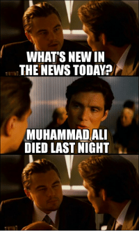 I thought it was a prank because I thought he died twenty years ago: WHAT'S NEW IN  THE NEWS TODAY?  MUHAMMAD ALI  DIED LAST NIGHT I thought it was a prank because I thought he died twenty years ago