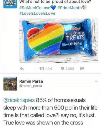 Life, Love, and Memes: What's not to be proud of about love?  #SoMuchToLoveY #PrideMonth  #LovelsLovelsLove  KRISPIES  RICE KRISPIES  TREATS  Originel  다 404  2,098  Ramin Parsa  @ramin_parsa  @ricekrispies 85% of homosexuals  sleep with more than 500 ppl in their life  time.ls that called love?l say no, it's lust.  True love was shown on the cross hope they use protection that's a lot of people