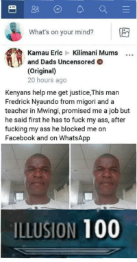 Anaconda, Ass, and Facebook: What's on your mind? E  Kamau Eric Kilimani Mums  and Dads Uncensored  (Original)  20 hours ago  Kenyans help me get justice,This man  Fredrick Nyaundo from migori and a  teacher in Mwingi, promised me a job but  he said first he has to fuck my ass, after  fucking my ass he blocked me orn  Facebook and on WhatsApp  ILLUSION 100