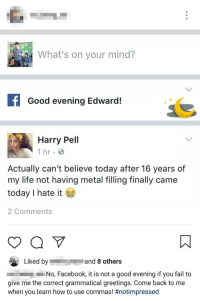 Facebook, Fail, and Life: What's on your mind?  f Good evening Edward  Harry Pell  1 hr  Actually can't believe today after 16 years of  my life not having metal filling finally came  today I hate it  2 Comments  Liked byand 8 others  No, Facebook, it is not a good evening if you fail to  give me the correct grammatical greetings. Come back to me  when you learn how to use commas! #notim pressed