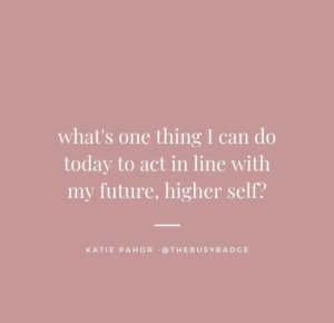 Future, Today, and Act: what's one thing I can do  today to act in line with  my future, higher self?  KATIE PAHOR @THEBUSYBADGE