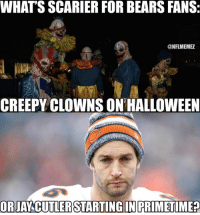 Probably the latter: WHATS SCARIER FOR BEARS FANS:  ONFLMEMEZ  CREEPY CLOWNS ON HALLOWEEN  ORJANCUTLER STARTING IN PRIMETIME? Probably the latter