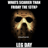 Face your fears.: WHATS SCARIER THAN  FRIDAY THE 13TH?  @Gym Flow 100  LEG DAY Face your fears.