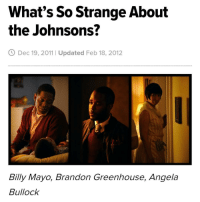 """Memes, Boredom, and 🤖: What's So Strange About  the Johnsons?  Dec 19, 2011 Updated Feb 18, 2012  Billy Mayo, Brandon Greenhouse, Angela  Bullock Use the code """"BlackIndie"""" to get your first shirt free. @calibakers (link in profile) Check out @alnansa Over the past few weeks a short film entitled The Strange Thing About the Johnsons has been quietly making the independent film circuit while a leaked (wink-wink) copy has been creating quite a stir on the internet. This stir and much needed discourse has African Americans, in particular, choosing sides between a white filmmaker's freedom of expression and a community's rejection of ownership. But what if there are no sides to be chosen under the revealing light of the truth. I first came to know of this short film's existence after seeing a countless number of Facebook posts asking, """"Have you heard about The Johnsons?"""" Initially I thought to myself, """"Who the hell are The Johnsons and why should I care?"""" Then one early evening as I sat in my East Harlem apartment, staring at the magnificent Neo-Italian Romanesque church directly across the street, out of sheer curiosity and boredom I decided to click the Vimeo link that read, """"The Strange Thing About the Johnsons - Don't Ask, Just Watch!"""" I still don't know if this fateful click by idol hands was the work of Lucifer himself or divine intervention because what transpired next would be absolutely life changing. In exactly 29 minutes and 06 seconds independent filmmaker, Ari Aster and a cast of relatively unknown actors managed to leave all that took the challenge riveted, enlightened, disturbed and by most accounts, downright disgusted. But disgusted in a good way, if you know what I mean. The first time I watched The Johnsons, I could not believe what I was witnessing. This very young director, straight out of film school, somehow magically possesses the unique and uncanny ability to transform viewers into voyeurs, voyeurs into messengers, and messengers into loyal disci"""