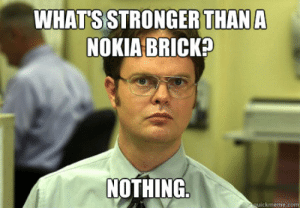 Nokia, Brick, and Whats: WHATS STRONGER THANA  NOKIA BRICK?  NOTHING  uickmeme.co What's stronger than a nokia brick? nothing. - Dwight - quickmeme