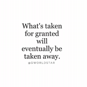 Gotta Start Appreciating Everything... Don't Get Busy Chasing Things When You Haven't Even Counted Your Blessings... 💯 #Gratefulness: What's taken  for granted  will  eventually be  taken away  @ Q WORLDSTAR Gotta Start Appreciating Everything... Don't Get Busy Chasing Things When You Haven't Even Counted Your Blessings... 💯 #Gratefulness