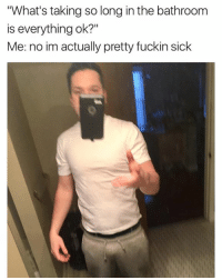 """Dank, Sick, and 🤖: """"What's taking so long in the bathroom  is everything ok?""""  Me: no im actually pretty fuckin sick"""