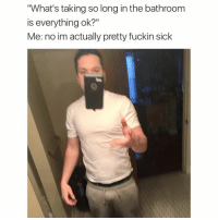"""Memes, Sick, and 🤖: """"What's taking so long in the bathroom  is everything ok?""""  Me: no im actually pretty fuckin sick Well, I'm impressed. (via @cabbagecatmemes)"""