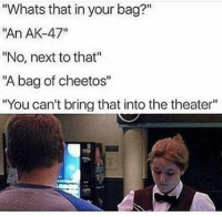 "Cheetos, Memes, and Ak-47: Whats that in your bag?""  ""An AK-47""  ""No, next to that""  ""A bag of cheetos""  ""You can't bring that into the theater"" Nice try... payattentionamerica"