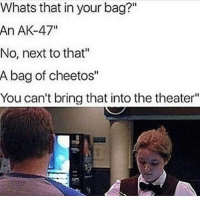 "Cheetos, Memes, and Ak-47: Whats that in your bag?""  An AK-47""  No, next to that""  A bag of cheetos""  You can't bring that into the theater"" 😂😂😂😂😂"