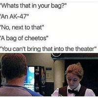 "Cats, Cheetos, and Crazy: Whats that in your bag?  An AK-47""  'No, next to that""  A bag of cheetos""  You can't bring that into the theater"" Swipe left😂DOUBLE TAP❤ follow @codmemenation (Me) for more! 💯Turn on post notifications 💯 ➖➖➖➖➖➖➖➖➖➖➖➖➖➖➖➖➖➖ ✔ Credit: tagged Follow my backup accounts @cod_meme_nation & @animal.angel ➖➖➖➖➖➖➖➖➖➖➖➖➖➖➖➖ ⏬ Hashtags (ignore) ⏬ gaming gamer meme drake dog dogs cat cats trump 2017 battlefield battlefield1 gta gtav gta5 gtavonline comedy savage humor gamers Relatable Hilarious KimKardashian KylieJenner Squad Crazy Omg Epic friendzoned"