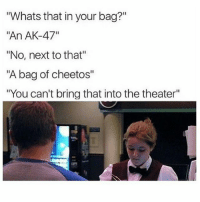"Cheetos, Lol, and Memes: Whats that in your bag?""  ""An AK-47""  ""No, next to that""  ""A bag of cheetos""  ""You can't bring that into the theater"" Lol wtf 😂😂"