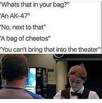 "Cheetos, Memes, and Ak-47: Whats that in your bag?""  An AK-47""  'No, next to that""  A bag of cheetos""  You can't bring that into the theater""  I1 Oh"