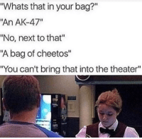 "Cheetos, Tumblr, and Blog: Whats that in your bag?""  ""An AK-47""  ""No, next to that""  ""A bag of cheetos""  ""You can't bring that into the theater"" <p><a href=""http://memehumor.net/post/165553990944/aint-takin-my-cheetos"" class=""tumblr_blog"">memehumor</a>:</p>  <blockquote><p>Ain't takin my cheetos</p></blockquote>"