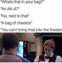 "Cheetos, Food, and Memes: Whats that in your bag?""  ""An AK-47""  ""No, next to that""  ""A bag of cheetos""  ""You can't bring that into the theater *spends $63.27 on food at movie theater* 🙄"