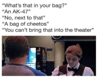 "Cheetos, Funny, and Memes: ""What's that in your bag?""  ""An AK-47""  ""No, next to that""  ""A bag of cheetos""  ""You can't bring that into the theater""  03  CE  93 25 Funny Quotes And Sayings About Funny Memes 4"