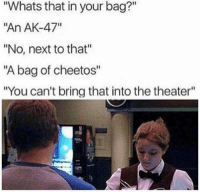 "Cheetos, Good, and Old: ""Whats that in your bag?""  ""An AK-47""  ""No, next to that""  ""A bag of cheetos""  ""You can't bring that into the theater"" The good old USA"
