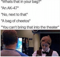 "The Moscow theater hostage crisis is stopped (2002): Whats  that  in  your  bag?""  ""An AK-47""  ""No, next to that""  ""A bag of cheetos""  ""You can't bring that into the theater""  2 The Moscow theater hostage crisis is stopped (2002)"