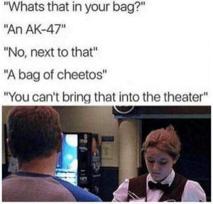 "Cheetos, Dank, and Memes: ""Whats that in your bag?""  ""An AK-47""  ""No, next to that""  ""A bag of cheetos""  ""You can't bring that into the theater"" The good old USA by TheLaugher40 MORE MEMES"