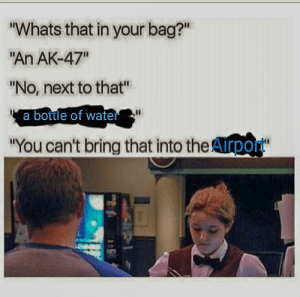 """Airport nibbas be like by apieceofhell754 MORE MEMES: Whats that in your bag?  """"An AK-47""""  No, next to that""""  a bottle of wate  You can't bring that into the Arpo Airport nibbas be like by apieceofhell754 MORE MEMES"""