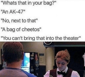 """I Cant Bring Cheetos, While You Dont Sell'em? Not Fair: """"Whats that in your bag?""""  An AK-47""""  """"No, next to that""""  """"A bag of cheetos""""  """"You can't bring that into the theater"""" I Cant Bring Cheetos, While You Dont Sell'em? Not Fair"""