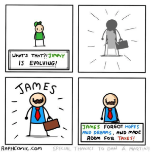 Hopes And: WHATS THAT?!JIMMY  IS EVOLVINGI  gAMES  JAMES FORGOT HOPES  AND DREAMS, AND MADE  ROom FoR TAXES!  SPECIAL THANKS TO DAN &MARTINI  RAPHCOMIC.Com