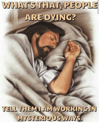 Whats, People, and Dying: WHAT'S THAT, PEOPLE  ARE DYING?  TELL THEMIAMIWORKINGIN  MYSTERIOUS WAYS