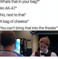 "Cheetos, Dad, and Dank: Whats  that your  in  bag?""  An AK-47""  No, next to that""  A bag of cheetos""  You can't bring that into the theater"" Dad * 😏Follow if you're new😏 * 👇Tag some homies👇 * ❤Leave a like for Dank Memes❤ * Second meme acc: @cptmemes * Don't mind these 👇👇 Memes DankMemes Videos DankVideos RelatableMemes RelatableVideos Funny FunnyMemes memesdailybestmemesdaily gta Codmemes roblox robloxmemes Meme InfiniteWarfare Gaming gta5 bo2 IW mw2 Xbox Ps4 Psn Games VideoGames Comedy Treyarch sidemen sdmn"