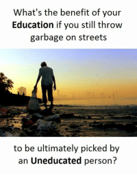 Streets, Personal, and Garbage: What's the benefit of your  Education if you still throw  garbage on streets  to be ultimately picked by  an Uneducated person?