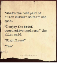 "<p>High five.</p>: ""What's the best part of  human culture so far?"" she  said.  ""I enjoy the brief,  cooperative applause,"" the  alien said.  ""High fives?""  ""Yes.""  asmallfiction.com <p>High five.</p>"