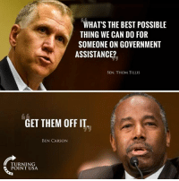 Ben Carson, Memes, and Best: WHATS THE BEST POSSIBLE  THING WE CAN DO FOR  SOMEONE ON GOVERNMENT  ASSISTANCE?  SEN. THOM TILLIS  GET THEM OFF IT  BEN CARSON  TURNING  POINT USA