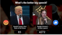 What's the better big speech? Donald Trump's State of the Union or Dwight's Salesman of the Year Award?: What's the better big speech?  Donald Trump's first  Dwight Schrute's  dictator speech  State of the Union  4272  83 What's the better big speech? Donald Trump's State of the Union or Dwight's Salesman of the Year Award?