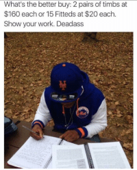 Blackpeopletwitter, Work, and Deadass: What's the better buy: 2 pairs of timbs at  $160 each or 15 Fitteds at $20 each.  Show your work. Deadass <p>Bronx Regents Exam Sample (via /r/BlackPeopleTwitter)</p>