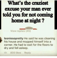 Memes, Home, and House: What's the craziest  excuse your man ever  told you for not coming  home at night?  It:  View replies (45)  leoniesopretty He said he was cleaning  his house and mopped himself into a  corner. He had to wait for the floors to  dry and fell asleep.  4h 800 likes Reply 10-10 for creativity 😂