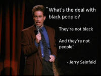 "Black People: What's the deal with  black people?  They're not black  And they're not  people""  Jerry Seinfeld"