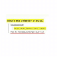 Lmfaaooo no way: what's the definition of trust?  yoluptuousrandy  I two cannibals giving each other blowjobs  thats the most beautiful thing ive ever read Lmfaaooo no way