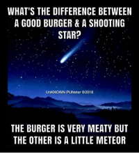 No comet.  #UnKNOWN_PUNster: WHAT'S THE DIFFERENCE BETWEEN  A GOOD BURGER & A SHOOTING  STAR?  UnKNOWN PUNster @2018  THE BURGER IS VERY MEATY BUT  THE OTHER IS A LITTLE METEOR No comet.  #UnKNOWN_PUNster