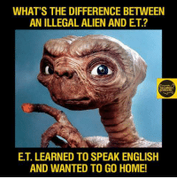 ~Patton: WHAT'S THE DIFFERENCE BETWEEN  AN ILLEGAL ALIEN AND ET?  ET. LEARNED TO SPEAKENGLISH  AND WANTED TO GO HOME! ~Patton