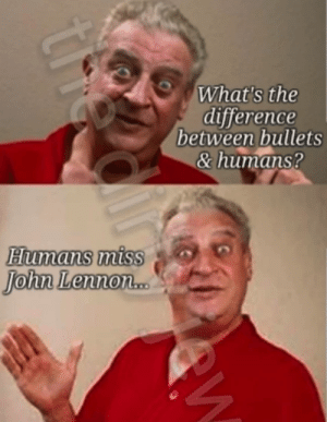 goddammit: What's the  difference  between bullets  & humans?  Humans miss  John Lennon.  th goddammit