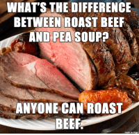 WHAT'S THE DIFFERENCE  BETWEEN ROAST BEEF  AND PEA  SOUP  ANYONE CAN ROAST  BEEF  made on imgur
