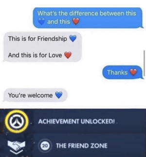 That's a feelsbadman: What's the difference between this  and this  This is for Friendship  And this is for Love  Thanks  You're welcome  ACHIEVEMENT UNLOCKED! .  20  THE FRIEND ZONE That's a feelsbadman