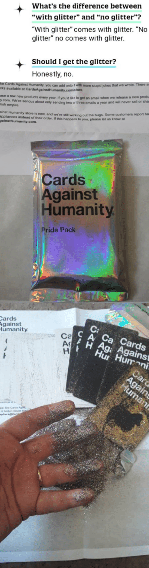 """Cards Against Humanity issued a Pride pack, complete with warning.: What's the difference between  """"with glitter"""" and """"no glitter""""?  """"With glitter"""" comes with glitter. """"No  glitter"""" no comes with glitter.  Should I get the glitter?  Honestly, no.  you can add onto it with more stupid jokes that we wrote  cks available at CardsAgainstHumanity.com/store.  ase a few new products  y.com. We're  tish empire  every year. If you'd like to get an email when we release a new produ  e serious about only sending two or three emails a year and will never sell or sha  ainst Humanity store is new  appliances instead of their order. If this happens to you, please  gainstHumanity.com.  and we're still working out the bugs. Some customers report ha  let us know at  Cards  Against  Humanity  Pride Pack  Cards  gainst  umanity  C A Ca Cards  Hur Hum  Ca  Ag  H Ag Against  ni  viceroys  ce The Card  of broken Soviet Cards Against Humanity issued a Pride pack, complete with warning."""